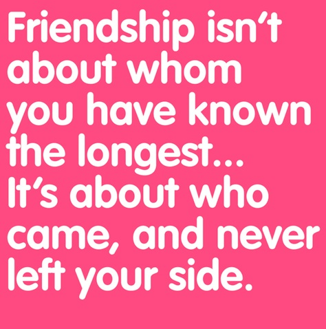 Friendship isn't about whom you've known the longest...it's about who came and never left your side